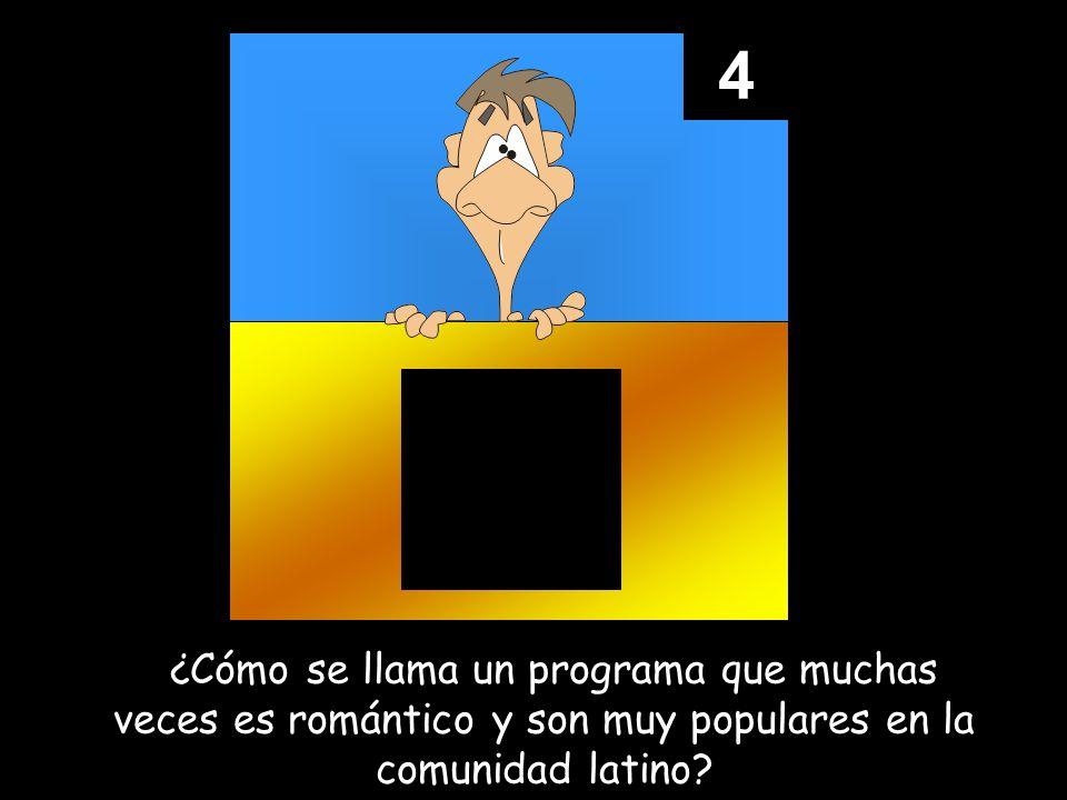 4 ¿¿Cómo se llama un programa que muchas veces es romántico y son muy populares en la comunidad latino