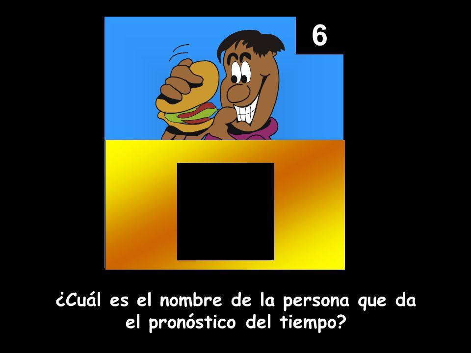 6 ¿Cuál es el nombre de la persona que da el pronóstico del tiempo