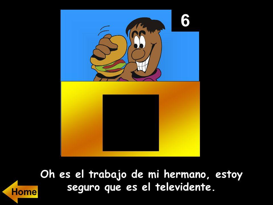 6 Oh es el trabajo de mi hermano, estoy seguro que es el televidente.