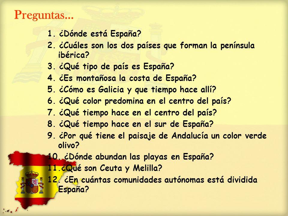 Preguntas… 1. ¿Dónde está España? 2. ¿Cuáles son los dos países que forman la península ibérica? 3. ¿Qué tipo de país es España? 4. ¿Es montañosa la c