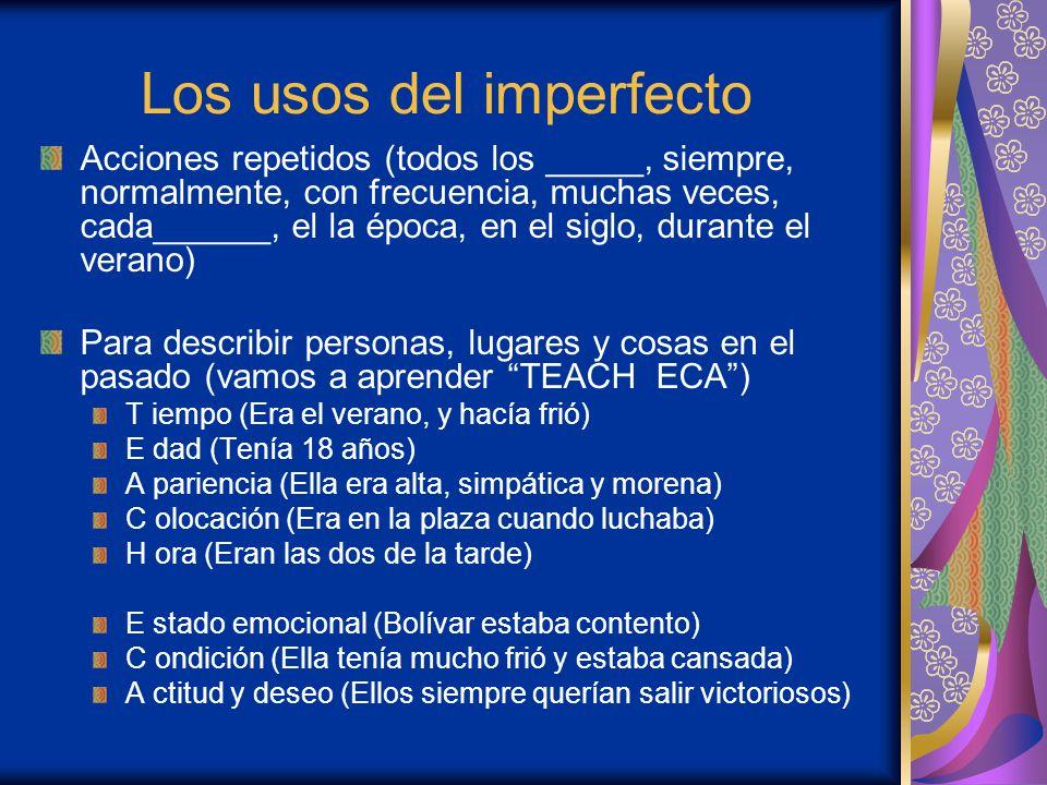 Los usos del imperfecto Acciones repetidos (todos los _____, siempre, normalmente, con frecuencia, muchas veces, cada______, el la época, en el siglo,