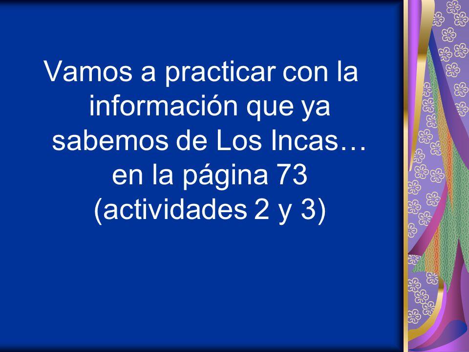 Vamos a practicar con la información que ya sabemos de Los Incas… en la página 73 (actividades 2 y 3)
