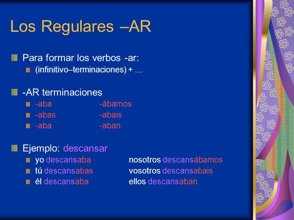 Los Regulares –AR Para formar los verbos -ar: (infinitivo–terminaciones) + … -AR terminaciones -aba-ábamos -abas-abais -aba-aban Ejemplo: descansar yo