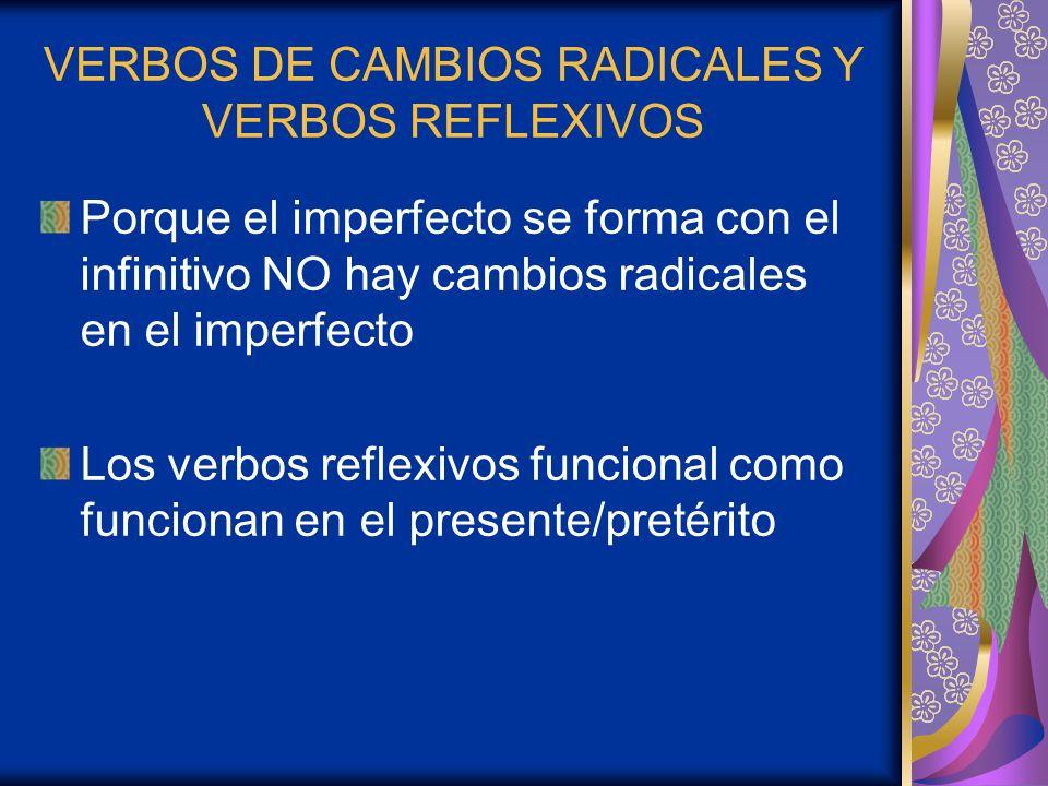 VERBOS DE CAMBIOS RADICALES Y VERBOS REFLEXIVOS Porque el imperfecto se forma con el infinitivo NO hay cambios radicales en el imperfecto Los verbos r