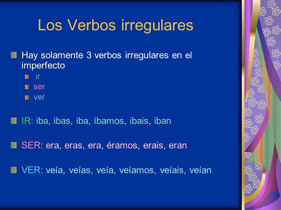 Los Verbos irregulares Hay solamente 3 verbos irregulares en el imperfecto ir ser ver IR: iba, ibas, iba, íbamos, ibais, iban SER: era, eras, era, éra
