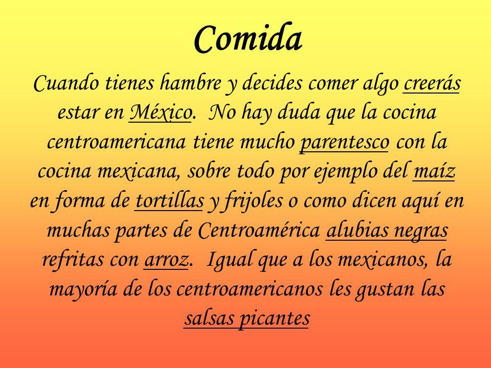Comida Cuando tienes hambre y decides comer algo creerás estar en México. No hay duda que la cocina centroamericana tiene mucho parentesco con la coci