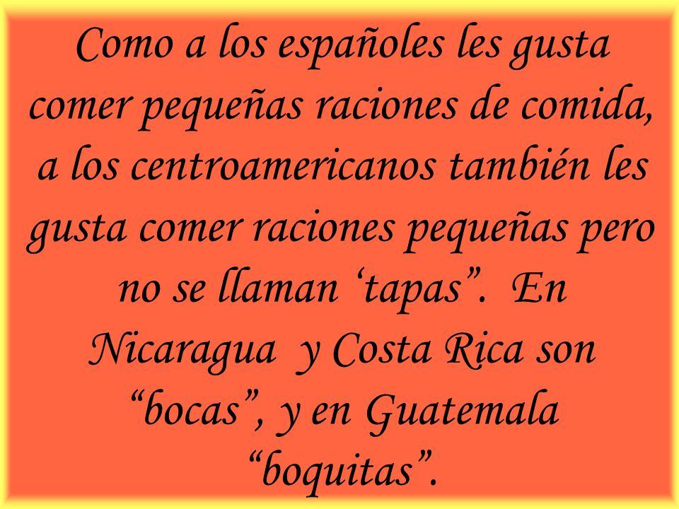Como a los españoles les gusta comer pequeñas raciones de comida, a los centroamericanos también les gusta comer raciones pequeñas pero no se llaman t