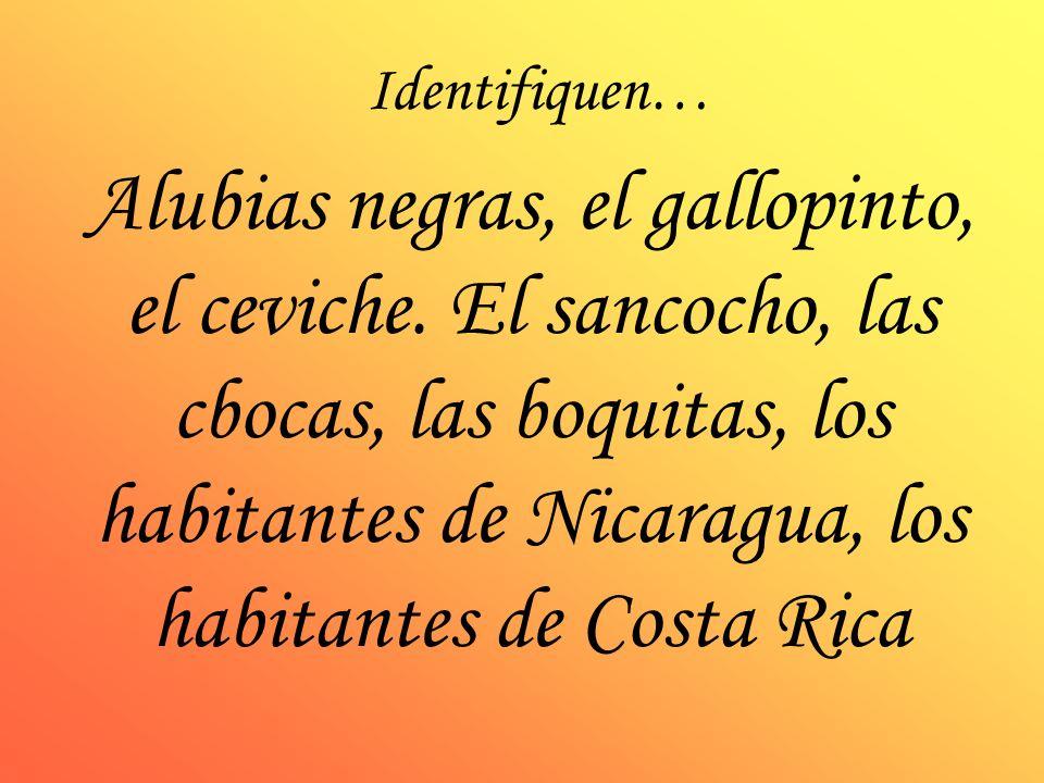 Identifiquen… Alubias negras, el gallopinto, el ceviche. El sancocho, las cbocas, las boquitas, los habitantes de Nicaragua, los habitantes de Costa R