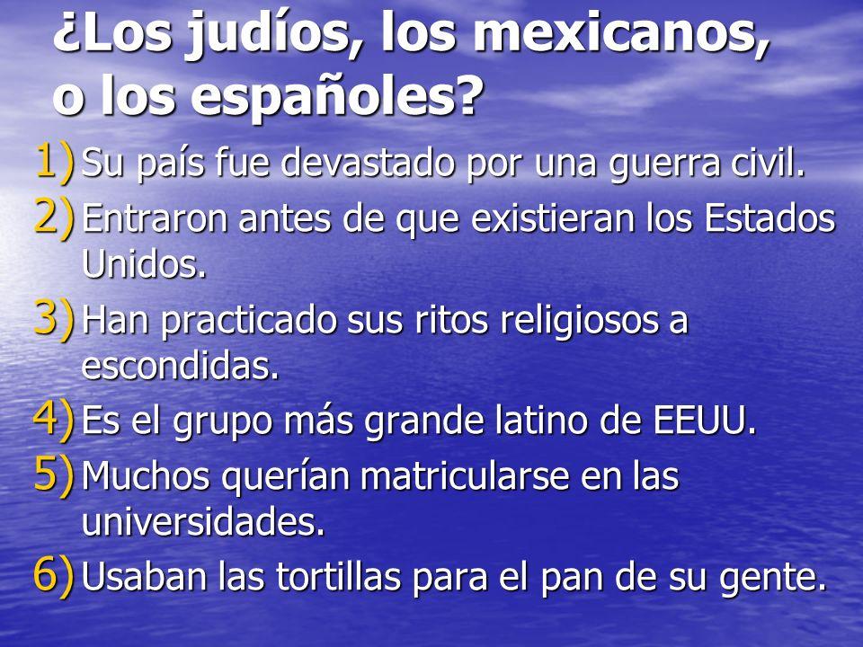 ¿Los judíos, los mexicanos, o los españoles? 1) Su país fue devastado por una guerra civil. 2) Entraron antes de que existieran los Estados Unidos. 3)