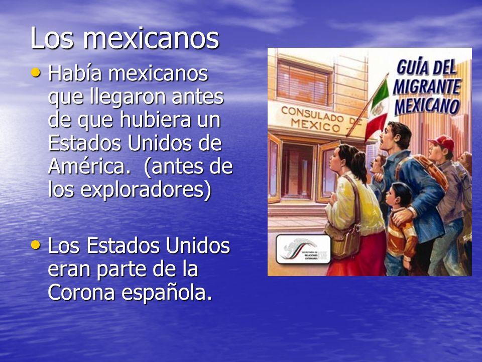 Los mexicanos Había mexicanos que llegaron antes de que hubiera un Estados Unidos de América. (antes de los exploradores) Había mexicanos que llegaron