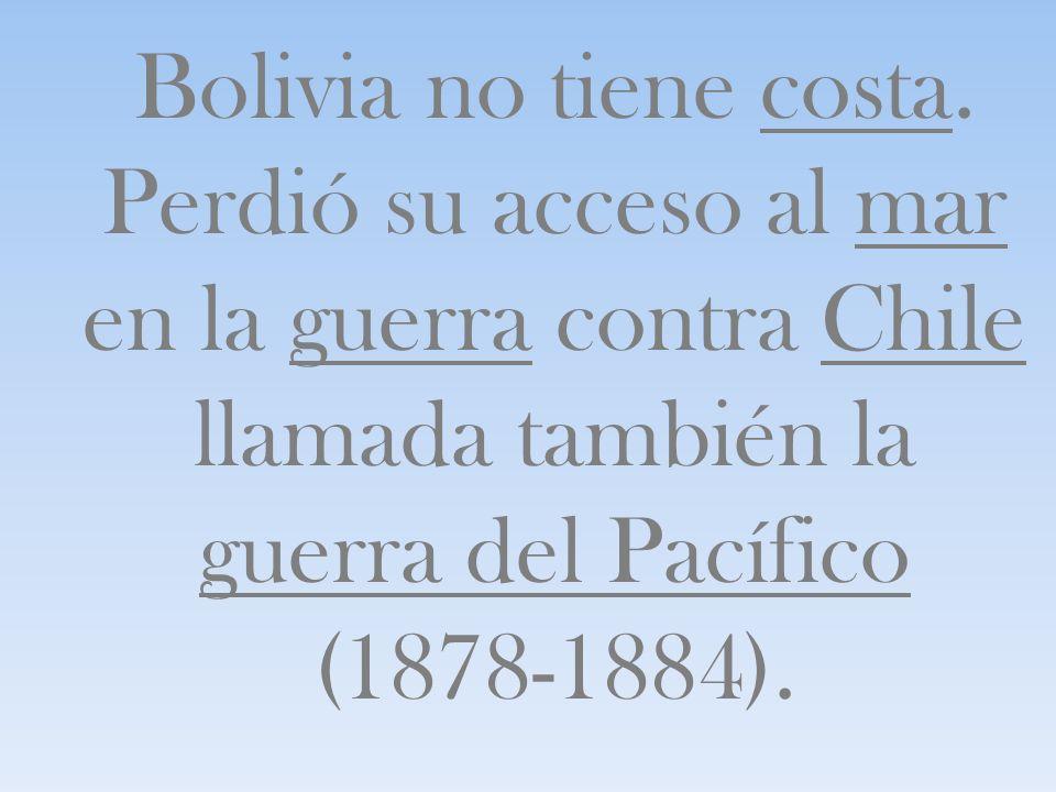 Bolivia no tiene costa. Perdió su acceso al mar en la guerra contra Chile llamada también la guerra del Pacífico (1878-1884).