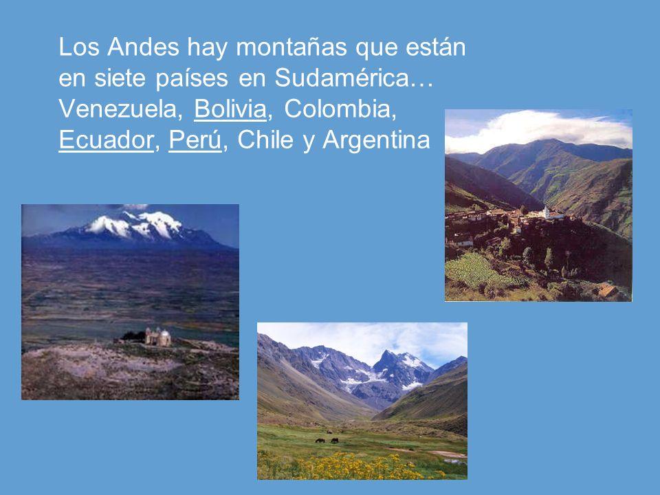 Los Andes hay montañas que están en siete países en Sudamérica… Venezuela, Bolivia, Colombia, Ecuador, Perú, Chile y Argentina