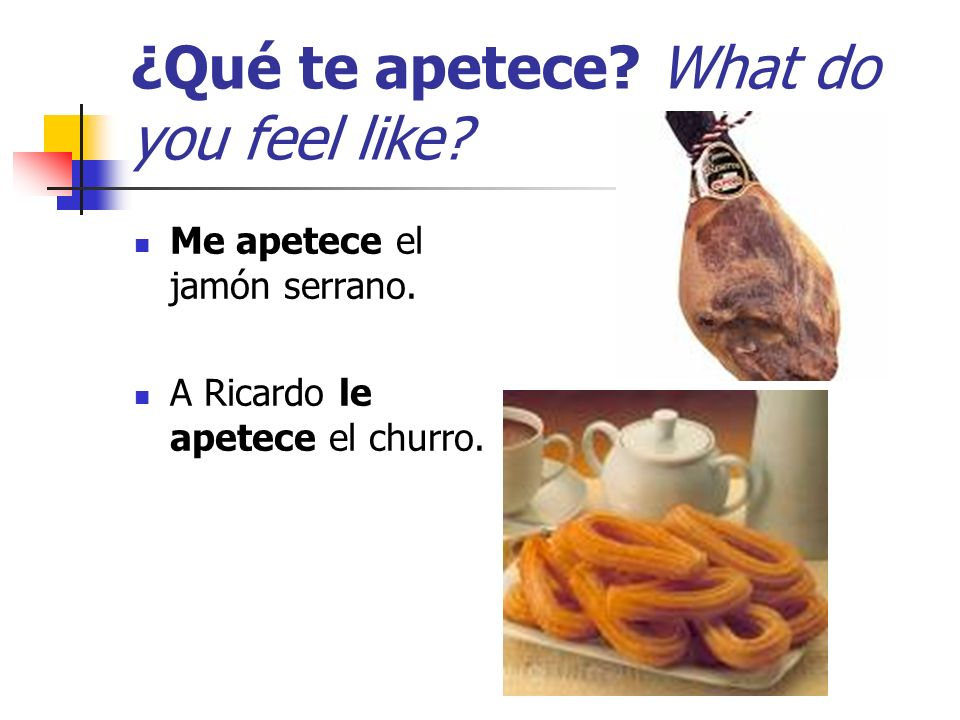 ¿Qué te apetece? What do you feel like? Me apetece el jamón serrano. A Ricardo le apetece el churro.