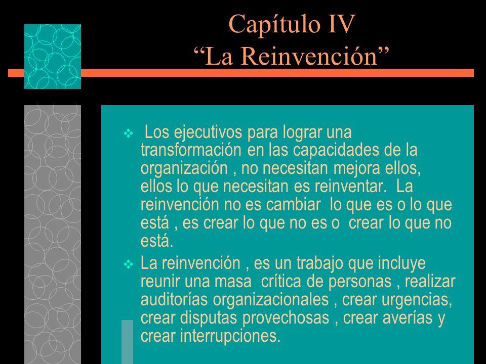 Capítulo IV La Reinvención Los ejecutivos para lograr una transformación en las capacidades de la organización, no necesitan mejora ellos, ellos lo qu