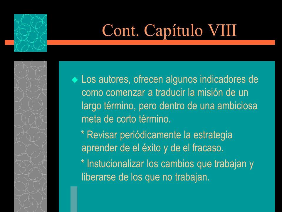 Cont. Capítulo VIII Los autores, ofrecen algunos indicadores de como comenzar a traducir la misión de un largo término, pero dentro de una ambiciosa m