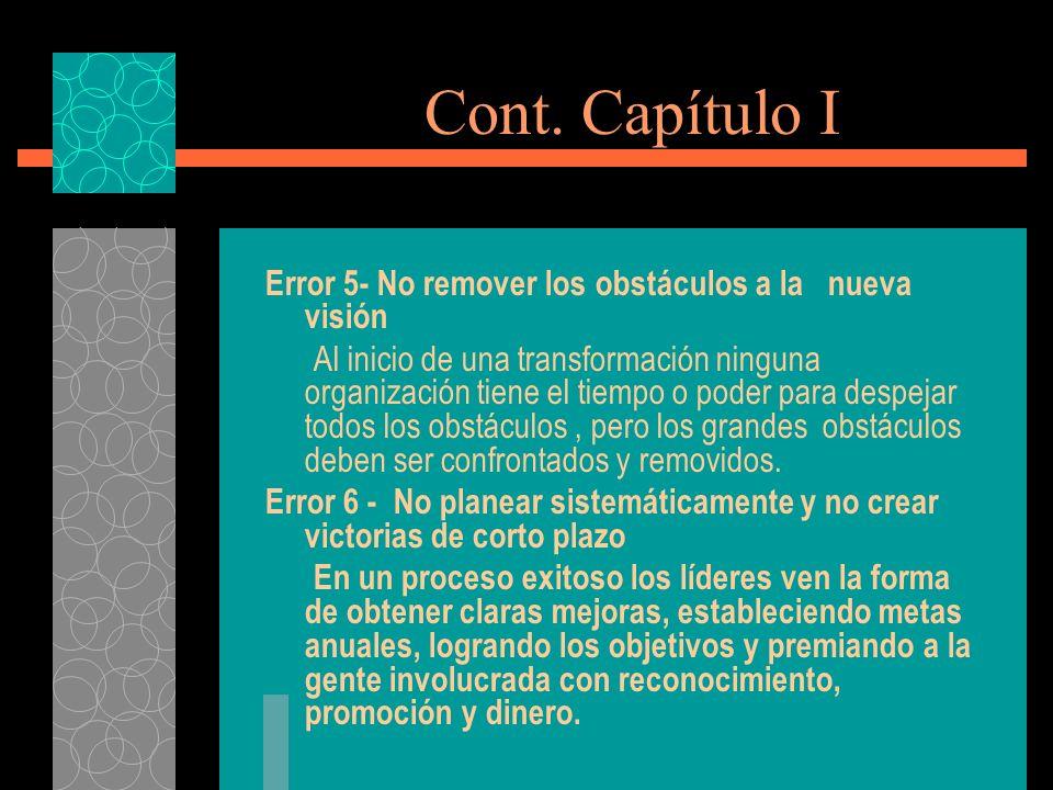 Cont. Capítulo I Error 5- No remover los obstáculos a la nueva visión Al inicio de una transformación ninguna organización tiene el tiempo o poder par