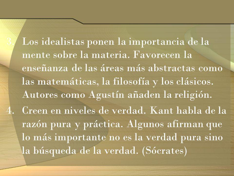 3.Los idealistas ponen la importancia de la mente sobre la materia. Favorecen la enseñanza de las áreas más abstractas como las matemáticas, la filoso