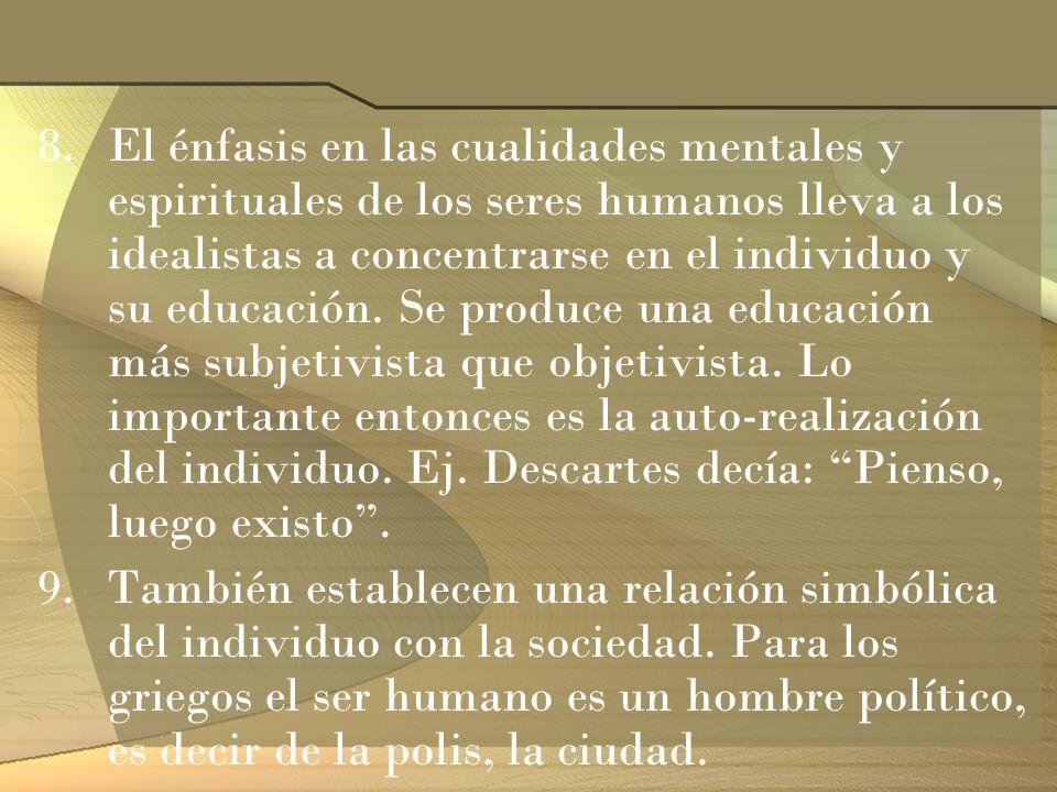 8.El énfasis en las cualidades mentales y espirituales de los seres humanos lleva a los idealistas a concentrarse en el individuo y su educación. Se p
