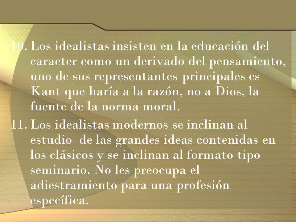 10.Los idealistas insisten en la educación del caracter como un derivado del pensamiento, uno de sus representantes principales es Kant que haría a la