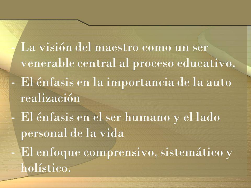 -La visión del maestro como un ser venerable central al proceso educativo. -El énfasis en la importancia de la auto realización -El énfasis en el ser