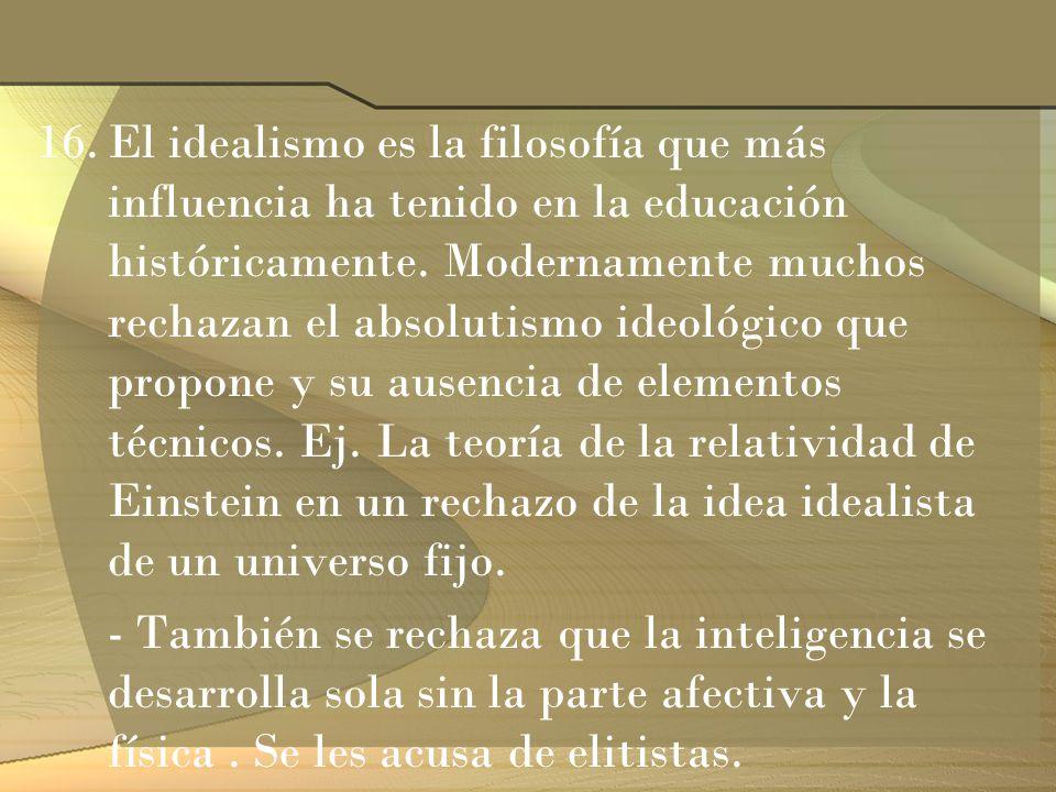 16.El idealismo es la filosofía que más influencia ha tenido en la educación históricamente. Modernamente muchos rechazan el absolutismo ideológico qu