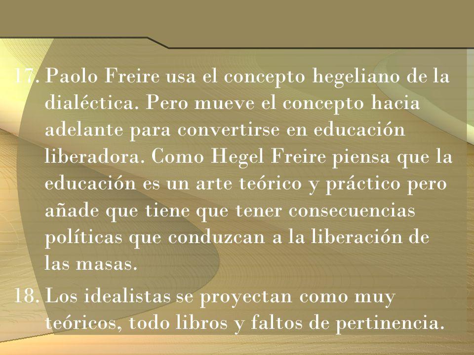 17.Paolo Freire usa el concepto hegeliano de la dialéctica. Pero mueve el concepto hacia adelante para convertirse en educación liberadora. Como Hegel