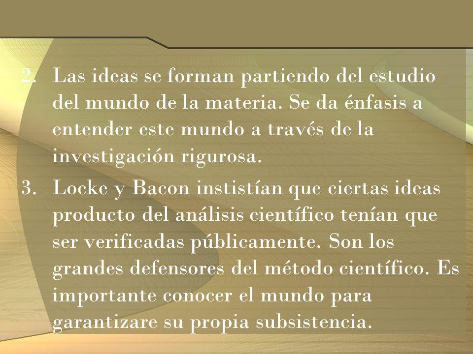 2.Las ideas se forman partiendo del estudio del mundo de la materia. Se da énfasis a entender este mundo a través de la investigación rigurosa. 3.Lock