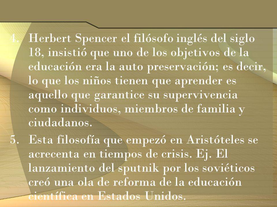 4.Herbert Spencer el filósofo inglés del siglo 18, insistió que uno de los objetivos de la educación era la auto preservación; es decir, lo que los ni