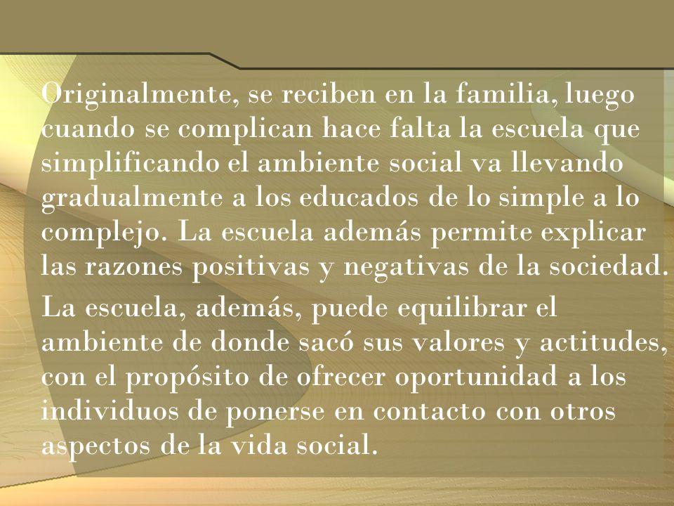 Originalmente, se reciben en la familia, luego cuando se complican hace falta la escuela que simplificando el ambiente social va llevando gradualmente