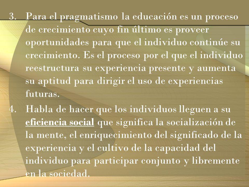 3.Para el pragmatismo la educación es un proceso de crecimiento cuyo fin último es proveer oportunidades para que el individuo continúe su crecimiento