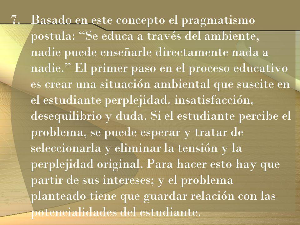 7.Basado en este concepto el pragmatismo postula: Se educa a través del ambiente, nadie puede enseñarle directamente nada a nadie. El primer paso en e