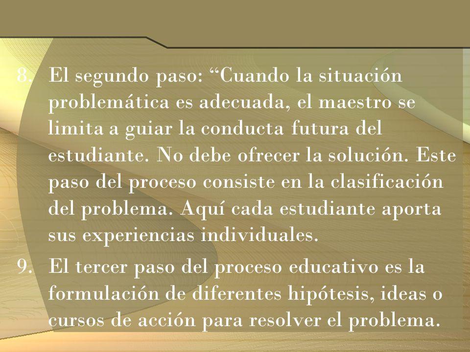 8.El segundo paso: Cuando la situación problemática es adecuada, el maestro se limita a guiar la conducta futura del estudiante. No debe ofrecer la so