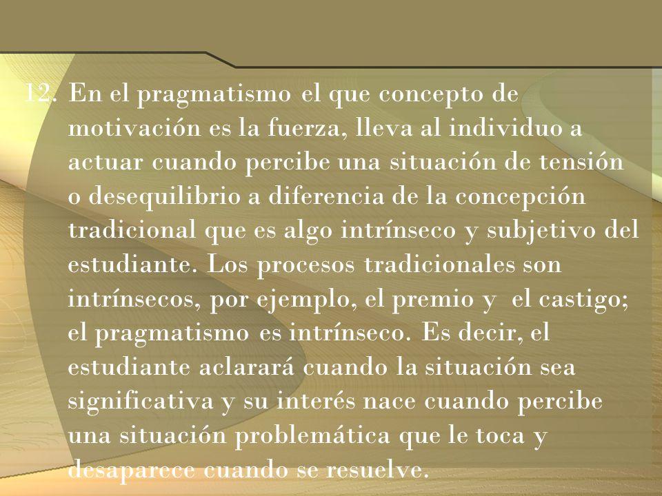 12.En el pragmatismo el que concepto de motivación es la fuerza, lleva al individuo a actuar cuando percibe una situación de tensión o desequilibrio a
