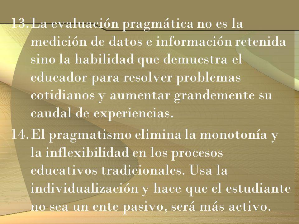 13.La evaluación pragmática no es la medición de datos e información retenida sino la habilidad que demuestra el educador para resolver problemas coti