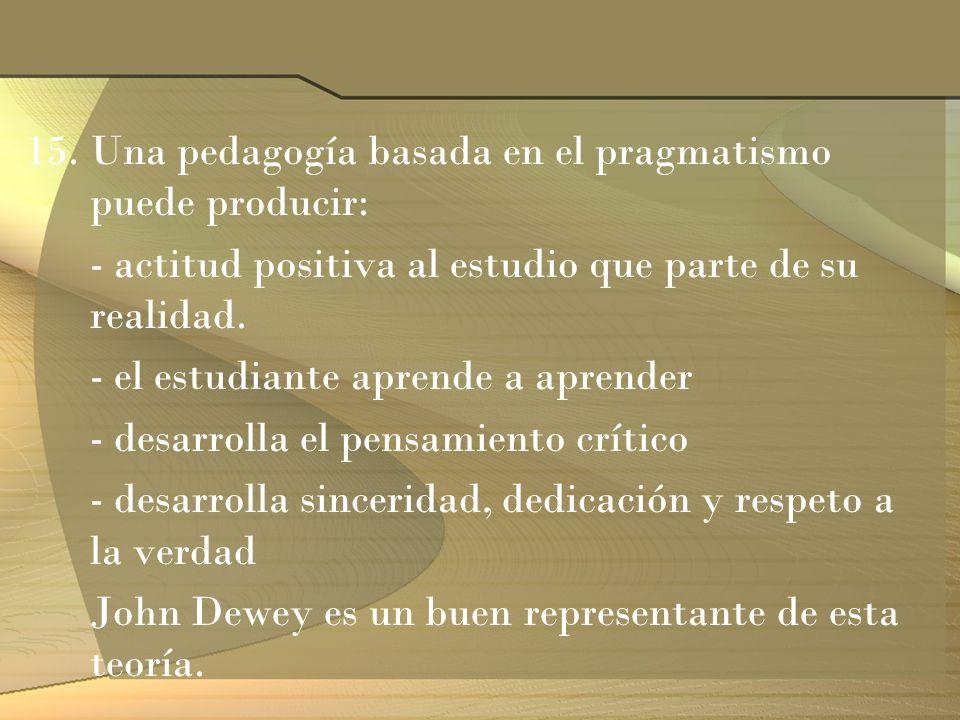 15.Una pedagogía basada en el pragmatismo puede producir: - actitud positiva al estudio que parte de su realidad. - el estudiante aprende a aprender -