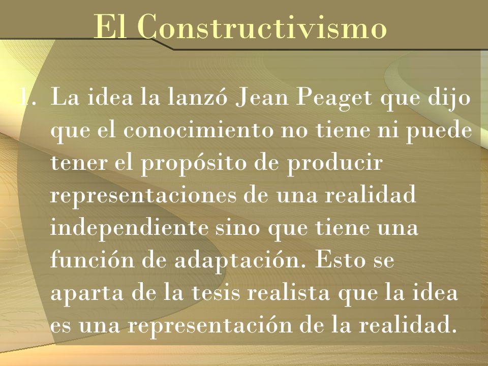 1.La idea la lanzó Jean Peaget que dijo que el conocimiento no tiene ni puede tener el propósito de producir representaciones de una realidad independ