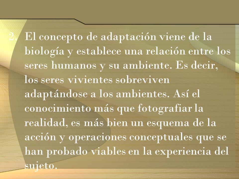 2.El concepto de adaptación viene de la biología y establece una relación entre los seres humanos y su ambiente. Es decir, los seres vivientes sobrevi