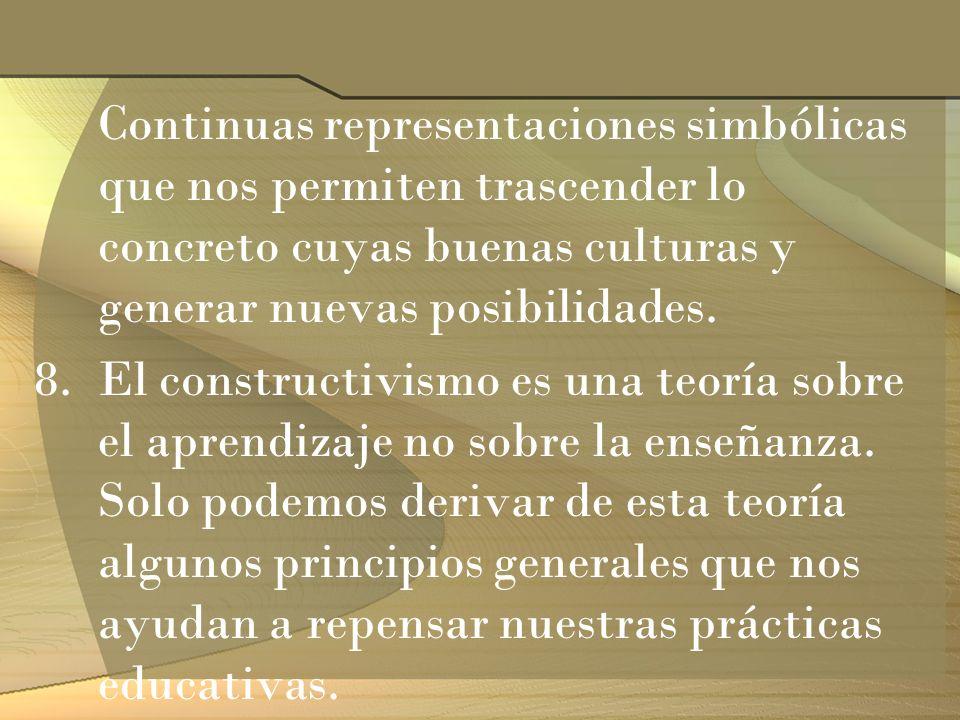Continuas representaciones simbólicas que nos permiten trascender lo concreto cuyas buenas culturas y generar nuevas posibilidades. 8.El constructivis
