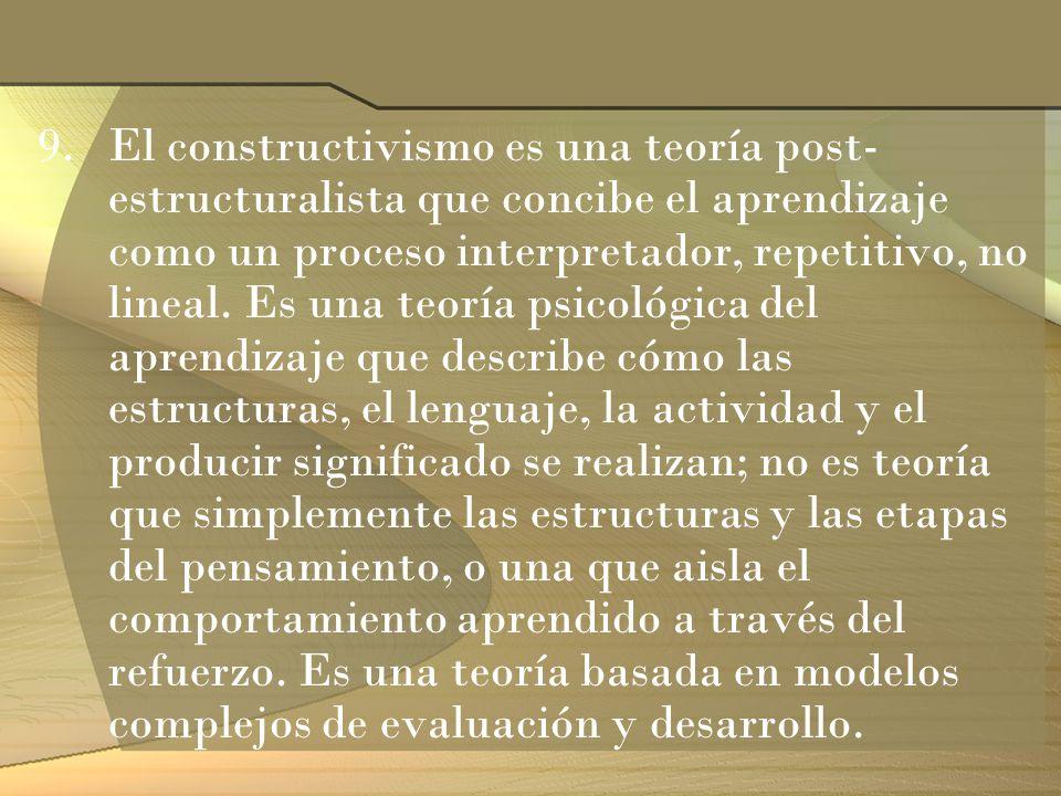 9.El constructivismo es una teoría post- estructuralista que concibe el aprendizaje como un proceso interpretador, repetitivo, no lineal. Es una teorí