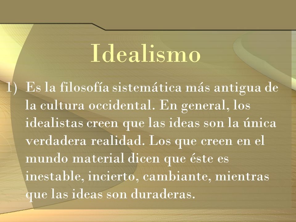 Idealismo 1)Es la filosofía sistemática más antigua de la cultura occidental. En general, los idealistas creen que las ideas son la única verdadera re