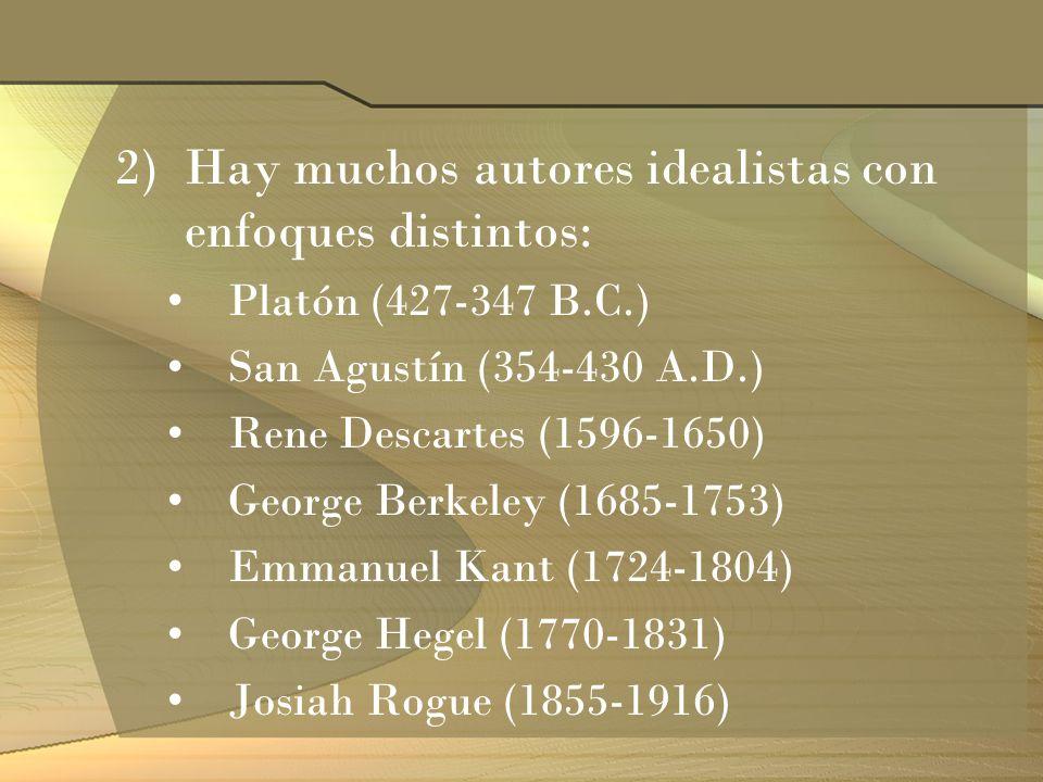2)Hay muchos autores idealistas con enfoques distintos: Platón (427-347 B.C.) San Agustín (354-430 A.D.) Rene Descartes (1596-1650) George Berkeley (1