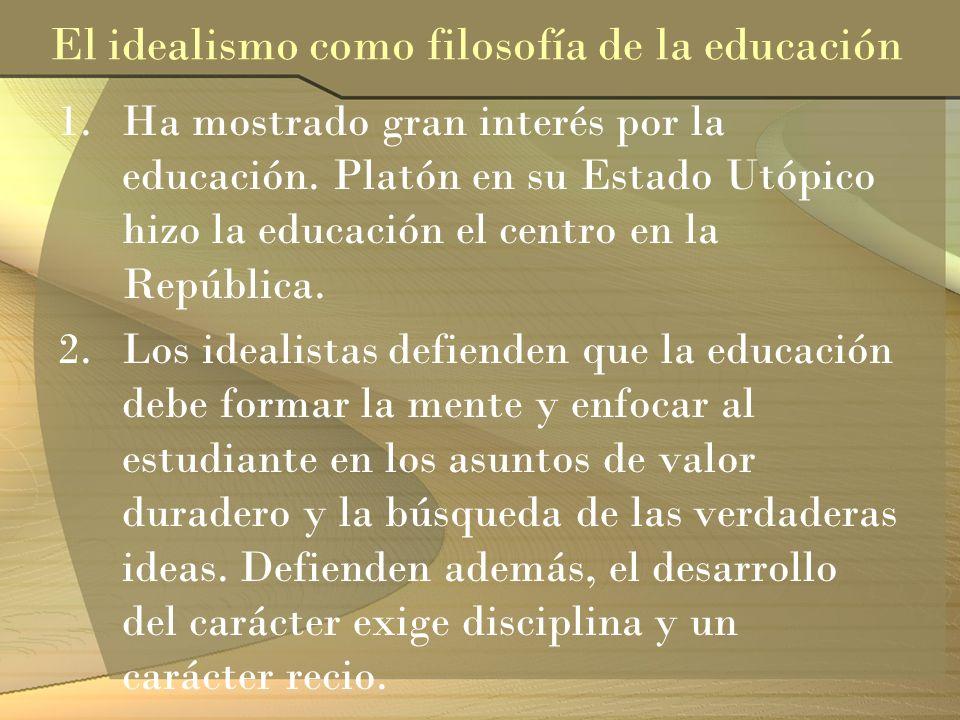 El idealismo como filosofía de la educación 1.Ha mostrado gran interés por la educación. Platón en su Estado Utópico hizo la educación el centro en la