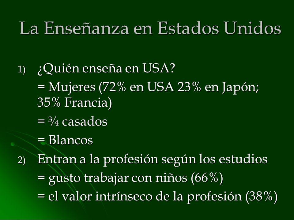 La Enseñanza en Estados Unidos 1) ¿Quién enseña en USA? = Mujeres (72% en USA 23% en Japón; 35% Francia) = ¾ casados = Blancos 2) Entran a la profesió