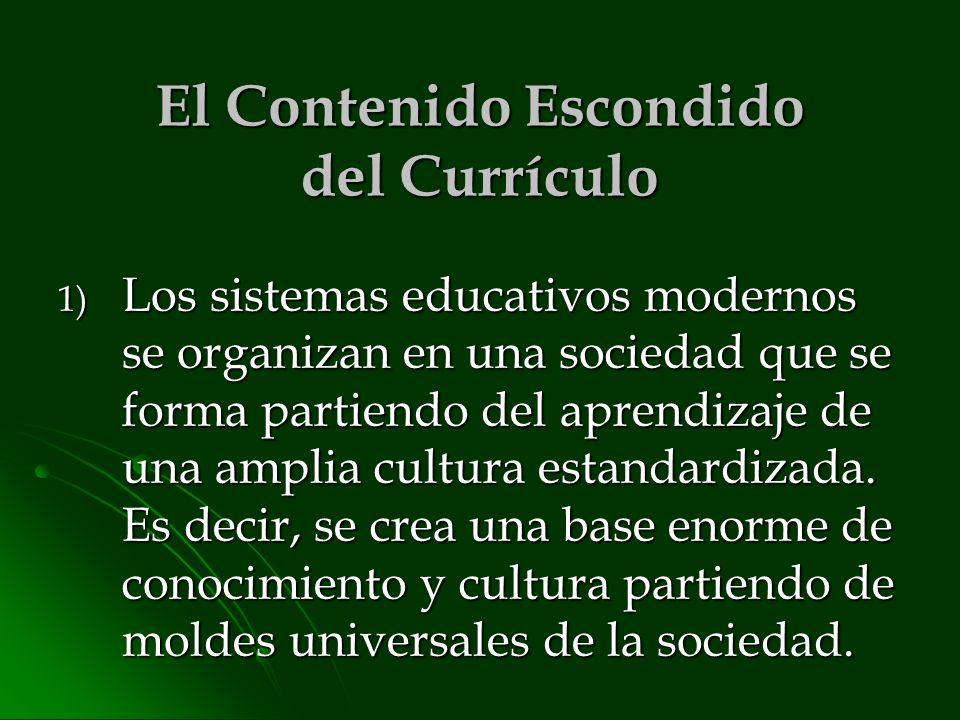El Contenido Escondido del Currículo 1) Los sistemas educativos modernos se organizan en una sociedad que se forma partiendo del aprendizaje de una am