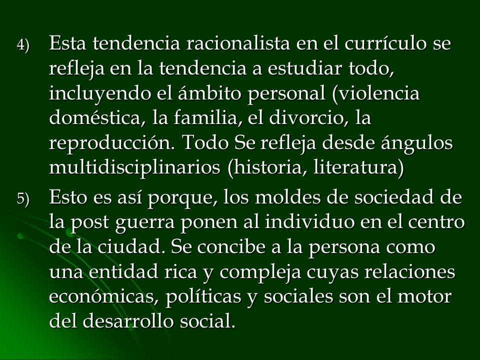 4) Esta tendencia racionalista en el currículo se refleja en la tendencia a estudiar todo, incluyendo el ámbito personal (violencia doméstica, la fami