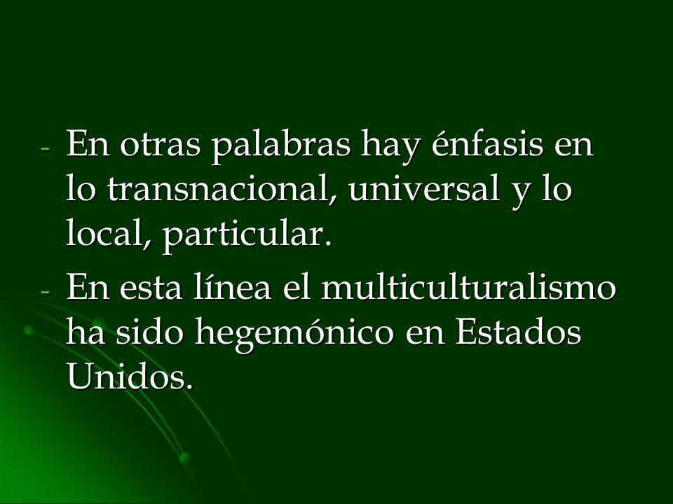 - En otras palabras hay énfasis en lo transnacional, universal y lo local, particular. - En esta línea el multiculturalismo ha sido hegemónico en Esta