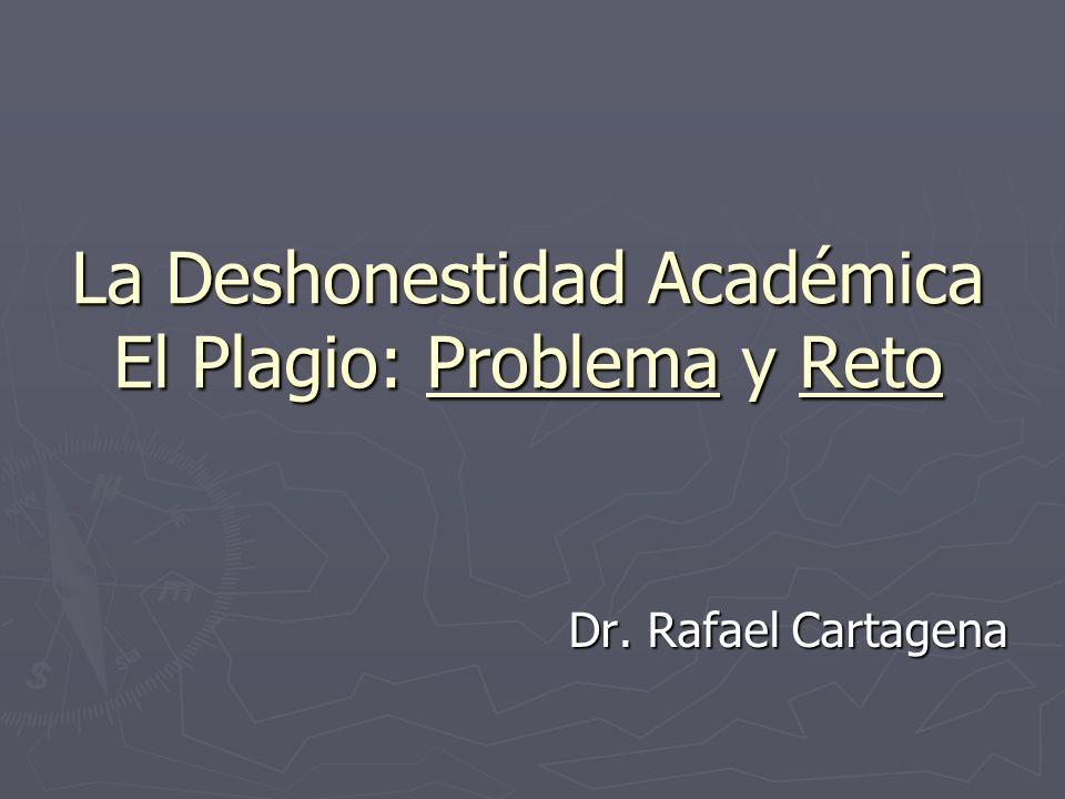 La Deshonestidad Académica El Plagio: Problema y Reto Dr. Rafael Cartagena