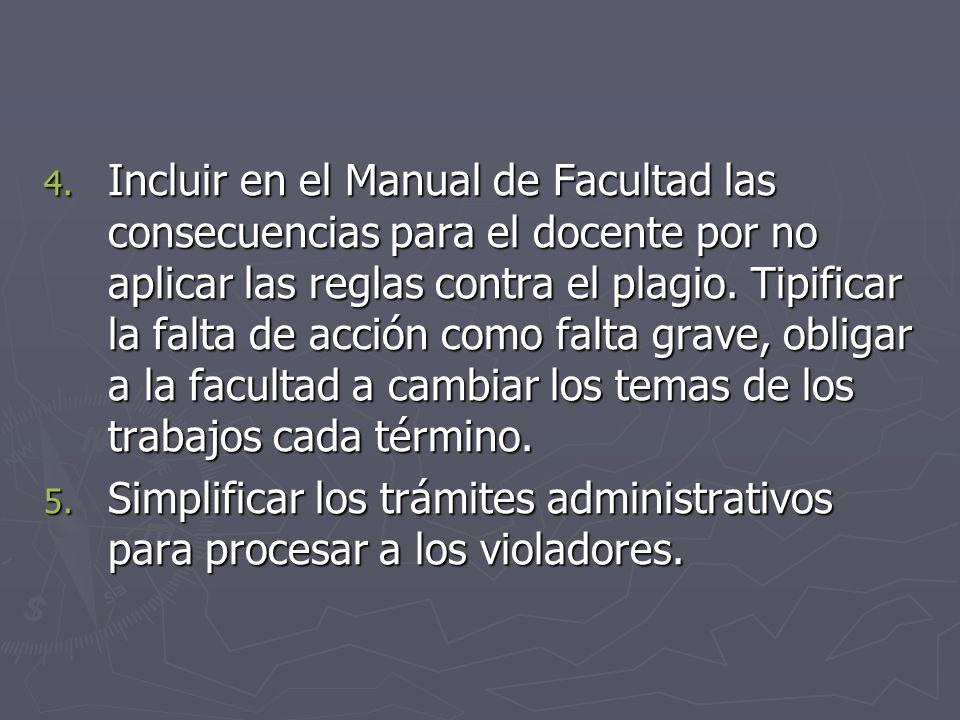4. Incluir en el Manual de Facultad las consecuencias para el docente por no aplicar las reglas contra el plagio. Tipificar la falta de acción como fa