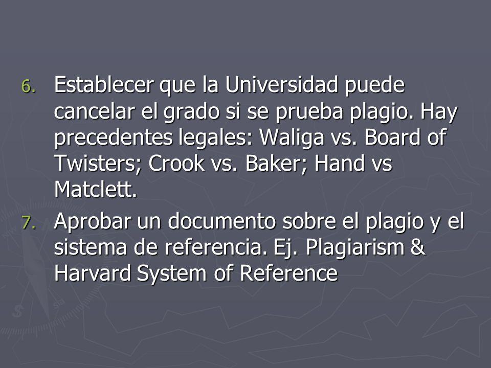 6. Establecer que la Universidad puede cancelar el grado si se prueba plagio. Hay precedentes legales: Waliga vs. Board of Twisters; Crook vs. Baker;