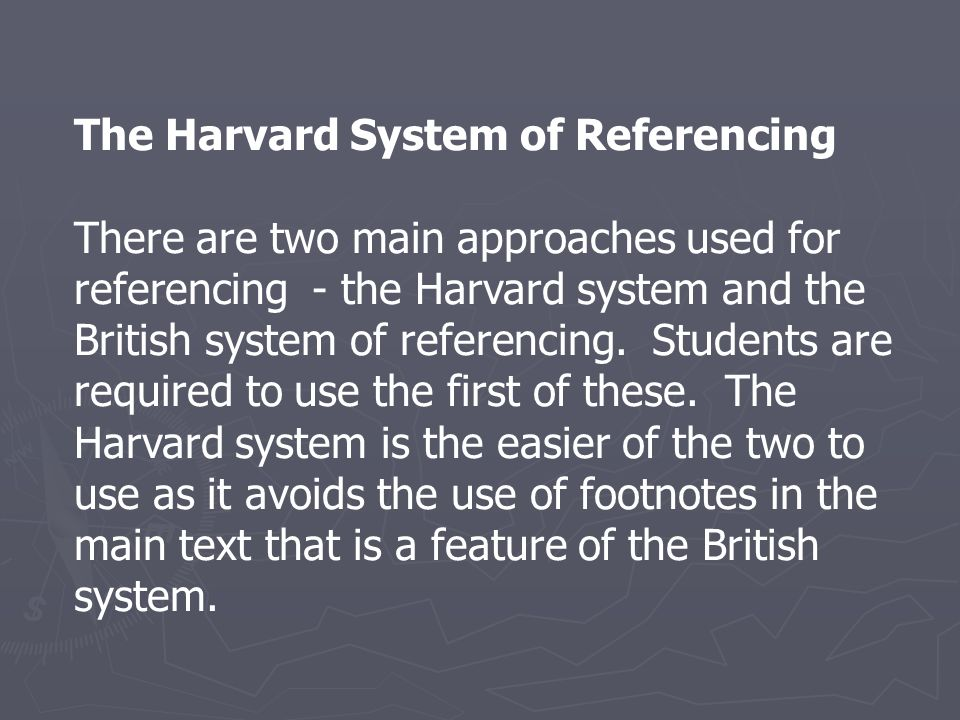 The Harvard System of Referencing There are two main approaches used for referencing - the Harvard system and the British system of referencing. Stude